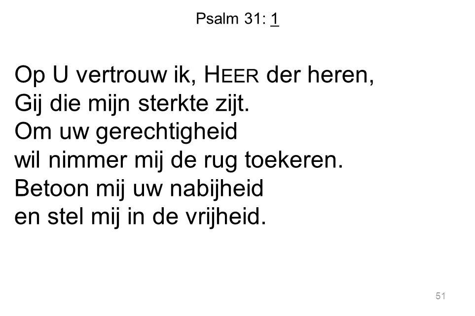 Psalm 31: 1 Op U vertrouw ik, H EER der heren, Gij die mijn sterkte zijt. Om uw gerechtigheid wil nimmer mij de rug toekeren. Betoon mij uw nabijheid