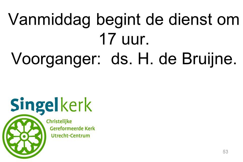 53 Vanmiddag begint de dienst om 17 uur. Voorganger: ds. H. de Bruijne.