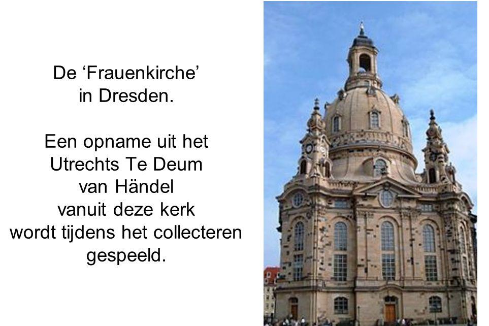De 'Frauenkirche' in Dresden. Een opname uit het Utrechts Te Deum van Händel vanuit deze kerk wordt tijdens het collecteren gespeeld. 7