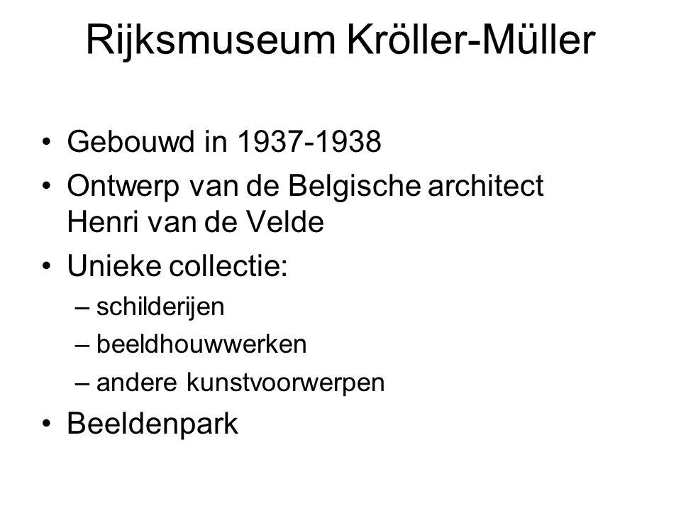 Rijksmuseum Kröller-Müller Gebouwd in 1937-1938 Ontwerp van de Belgische architect Henri van de Velde Unieke collectie: –schilderijen –beeldhouwwerken –andere kunstvoorwerpen Beeldenpark