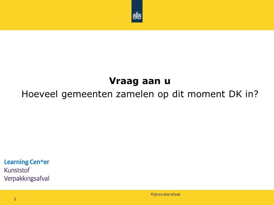 Rijkswaterstaat Vraag aan u Hoeveel gemeenten zamelen op dit moment DK in? 5