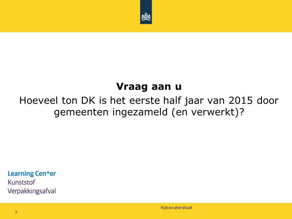 Rijkswaterstaat Vraag aan u Hoeveel ton DK is het eerste half jaar van 2015 door gemeenten ingezameld (en verwerkt)? 7