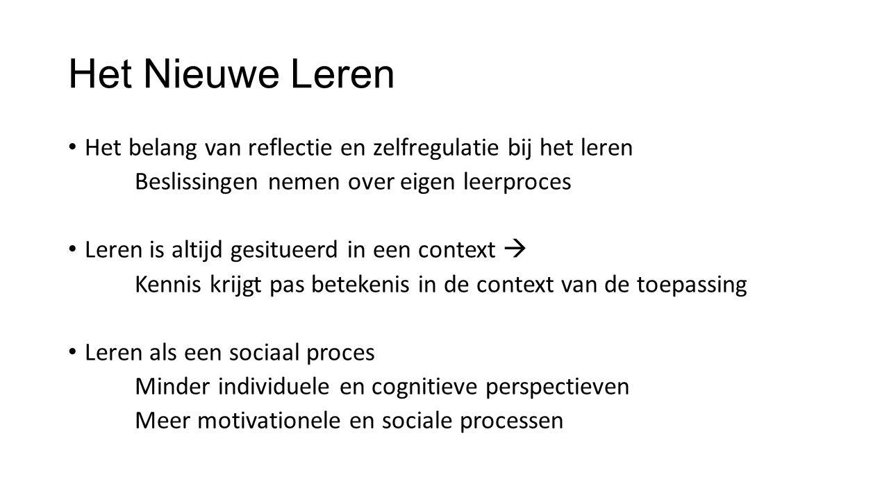 Het Nieuwe Leren Het belang van reflectie en zelfregulatie bij het leren Beslissingen nemen over eigen leerproces Leren is altijd gesitueerd in een context  Kennis krijgt pas betekenis in de context van de toepassing Leren als een sociaal proces Minder individuele en cognitieve perspectieven Meer motivationele en sociale processen