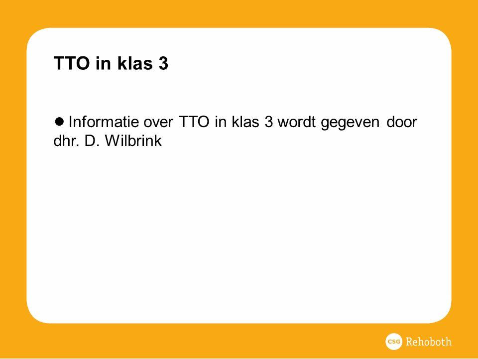 TTO in klas 3 ● Informatie over TTO in klas 3 wordt gegeven door dhr. D. Wilbrink