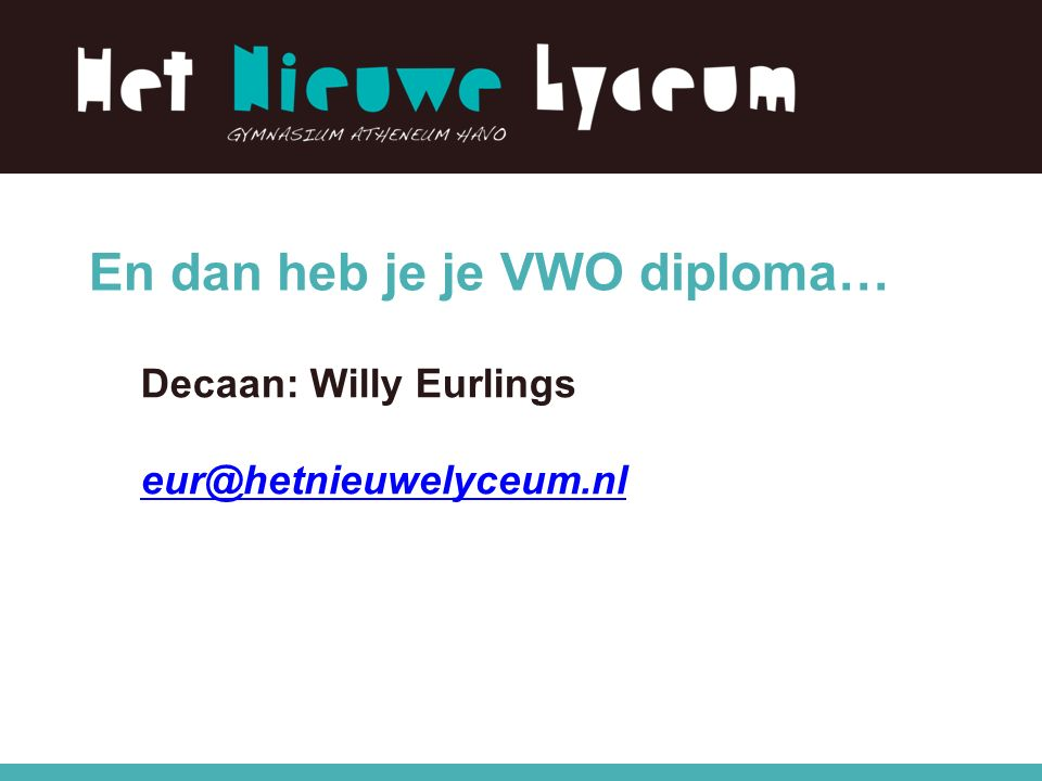 En dan heb je je VWO diploma… Decaan: Willy Eurlings eur@hetnieuwelyceum.nl