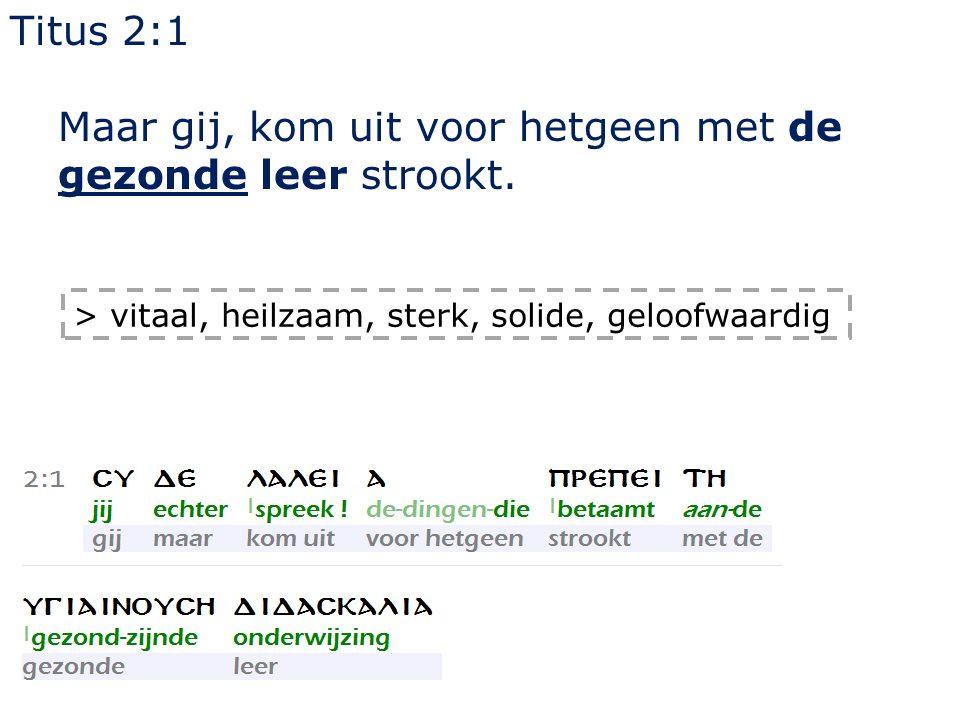 Titus 2:1 Maar gij, kom uit voor hetgeen met de gezonde leer strookt. > vitaal, heilzaam, sterk, solide, geloofwaardig
