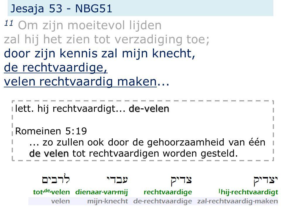 Jesaja 53 - NBG51 11 Om zijn moeitevol lijden zal hij het zien tot verzadiging toe; door zijn kennis zal mijn knecht, de rechtvaardige, velen rechtvaa