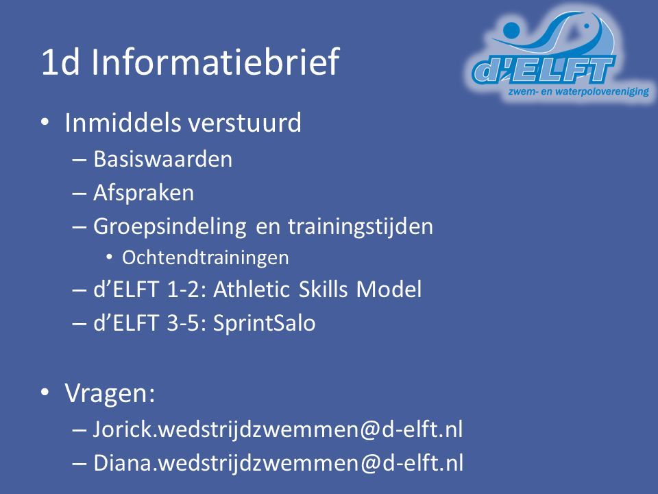 1d Informatiebrief Inmiddels verstuurd – Basiswaarden – Afspraken – Groepsindeling en trainingstijden Ochtendtrainingen – d'ELFT 1-2: Athletic Skills Model – d'ELFT 3-5: SprintSalo Vragen: – Jorick.wedstrijdzwemmen@d-elft.nl – Diana.wedstrijdzwemmen@d-elft.nl