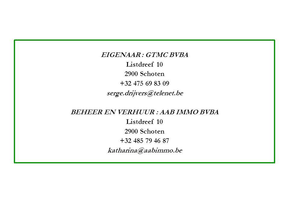 EIGENAAR : GTMC BVBA Listdreef 10 2900 Schoten +32 475 69 83 09 serge.drijvers@telenet.be BEHEER EN VERHUUR : AAB IMMO BVBA Listdreef 10 2900 Schoten +32 485 79 46 87 katharina@aabimmo.be