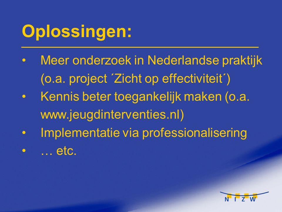 Oplossingen: Meer onderzoek in Nederlandse praktijk (o.a. project ´Zicht op effectiviteit´) Kennis beter toegankelijk maken (o.a. www.jeugdinterventie