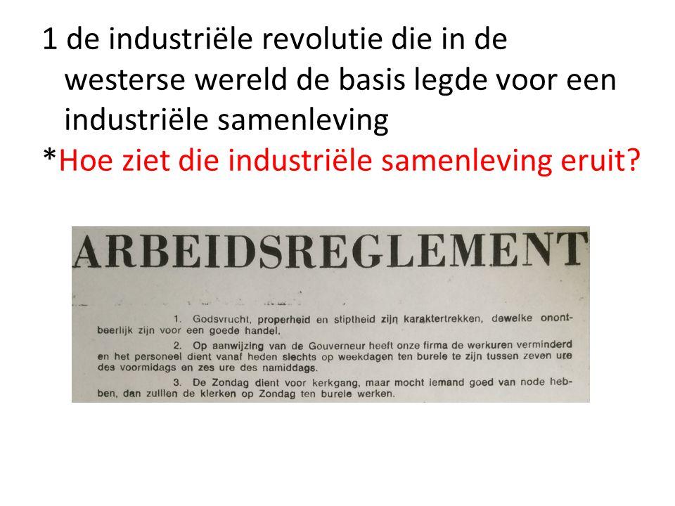 1 de industriële revolutie die in de westerse wereld de basis legde voor een industriële samenleving *Hoe ziet die industriële samenleving eruit?