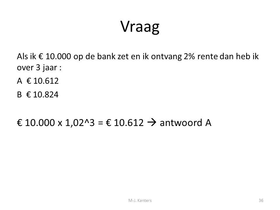 Vraag Als ik € 10.000 op de bank zet en ik ontvang 2% rente dan heb ik over 3 jaar : A € 10.612 B € 10.824 € 10.000 x 1,02^3 = € 10.612  antwoord A M