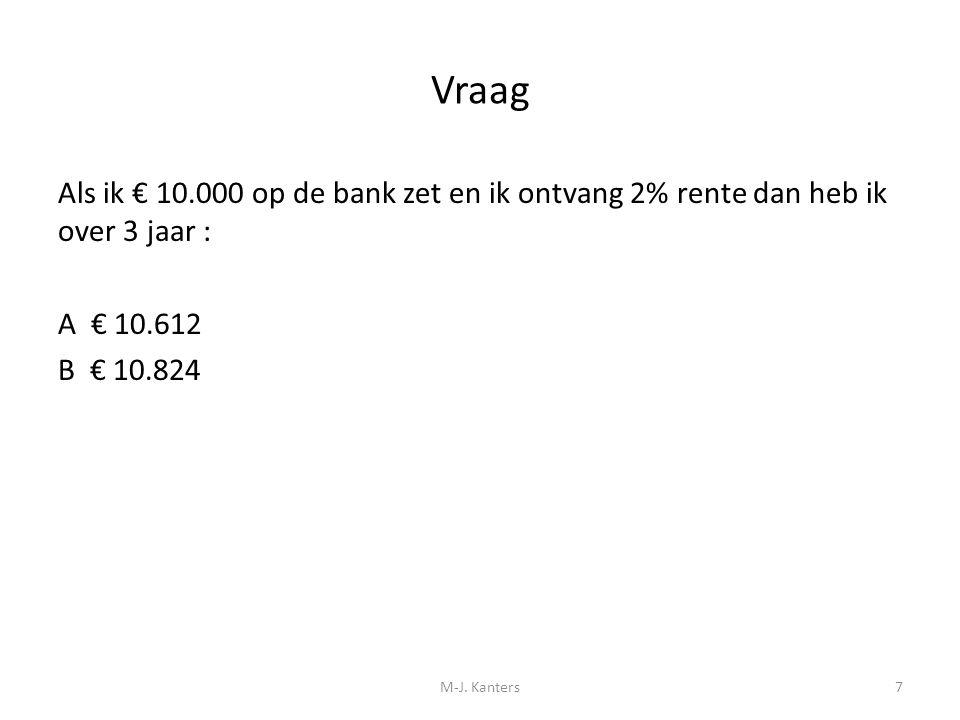 Vraag Als ik € 10.000 op de bank zet en ik ontvang 2% rente dan heb ik over 3 jaar : A € 10.612 B € 10.824 M-J. Kanters7