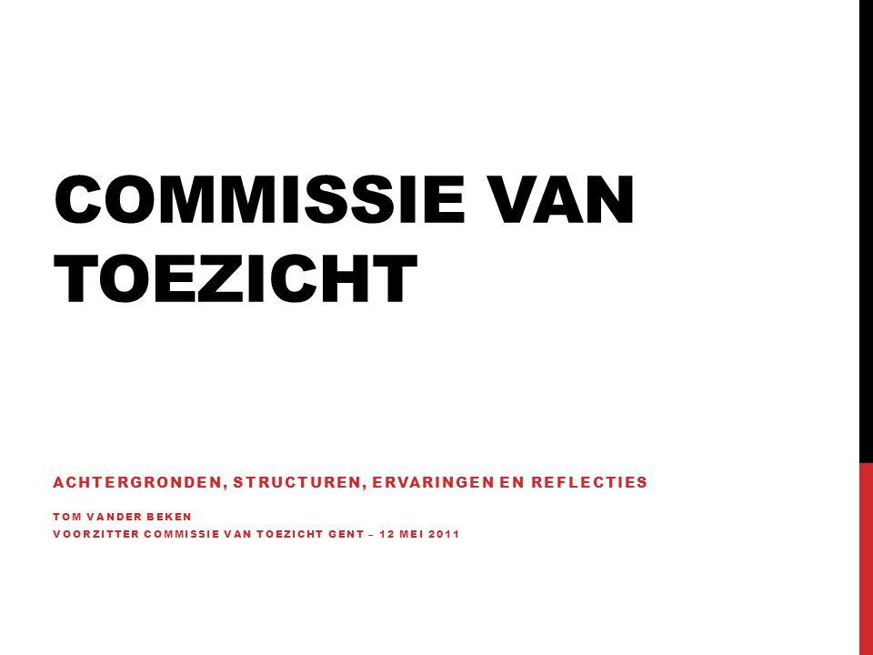COMMISSIE VAN TOEZICHT ACHTERGRONDEN, STRUCTUREN, ERVARINGEN EN REFLECTIES TOM VANDER BEKEN VOORZITTER COMMISSIE VAN TOEZICHT GENT – 12 MEI 2011