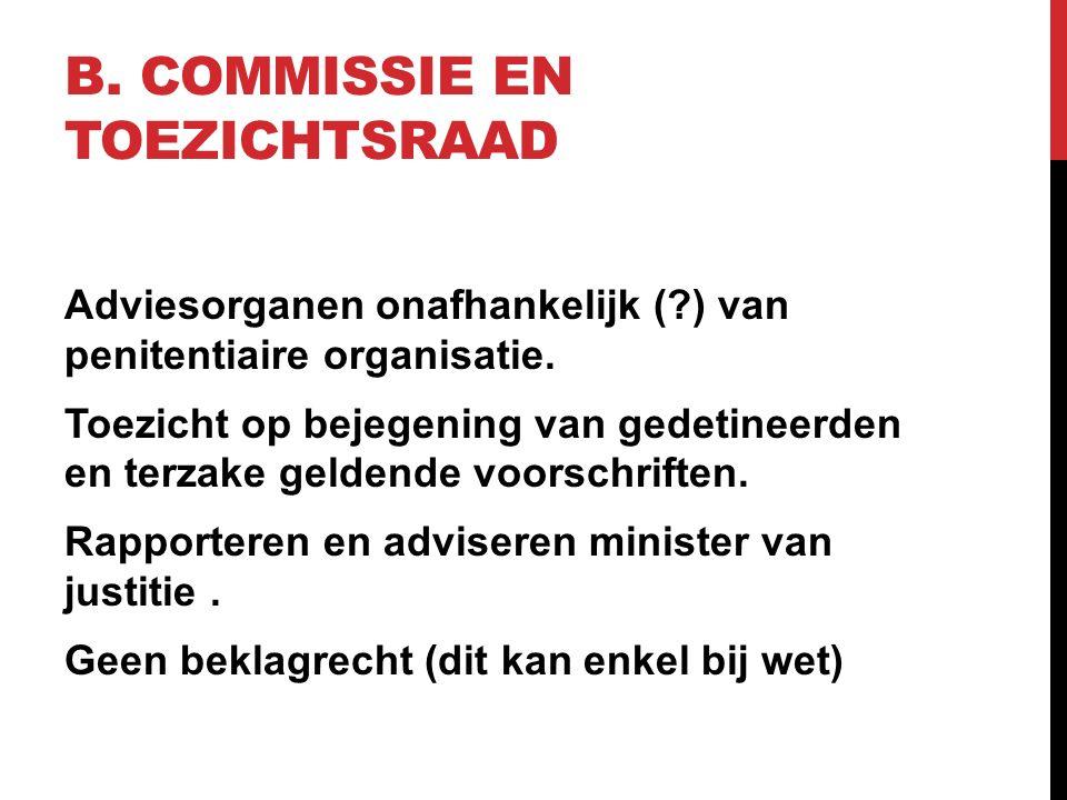 B. COMMISSIE EN TOEZICHTSRAAD Adviesorganen onafhankelijk (?) van penitentiaire organisatie. Toezicht op bejegening van gedetineerden en terzake gelde