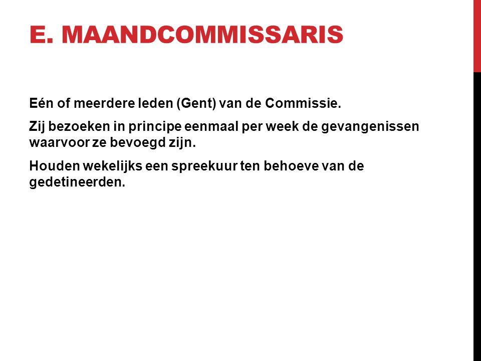 E. MAANDCOMMISSARIS Eén of meerdere leden (Gent) van de Commissie. Zij bezoeken in principe eenmaal per week de gevangenissen waarvoor ze bevoegd zijn