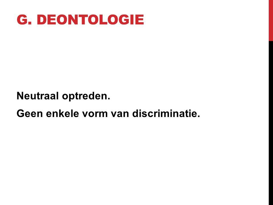 G. DEONTOLOGIE Neutraal optreden. Geen enkele vorm van discriminatie.