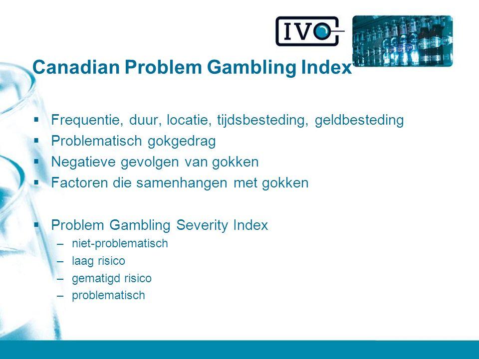 Canadian Problem Gambling Index  Frequentie, duur, locatie, tijdsbesteding, geldbesteding  Problematisch gokgedrag  Negatieve gevolgen van gokken  Factoren die samenhangen met gokken  Problem Gambling Severity Index –niet-problematisch –laag risico –gematigd risico –problematisch