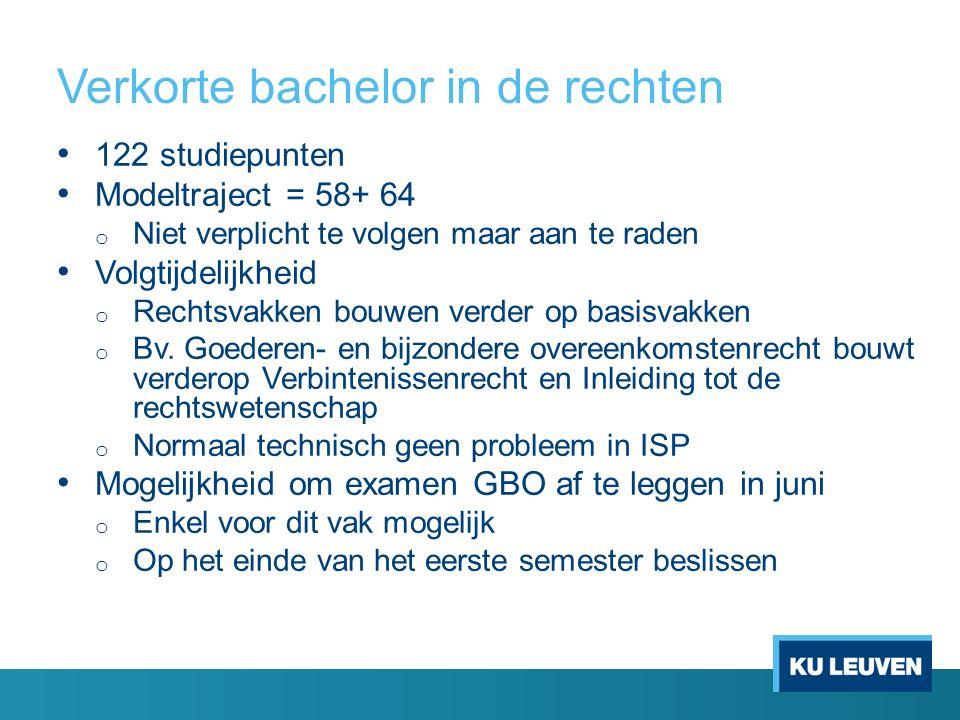 Verkorte bachelor in de rechten 122 studiepunten Modeltraject = 58+ 64 o Niet verplicht te volgen maar aan te raden Volgtijdelijkheid o Rechtsvakken b