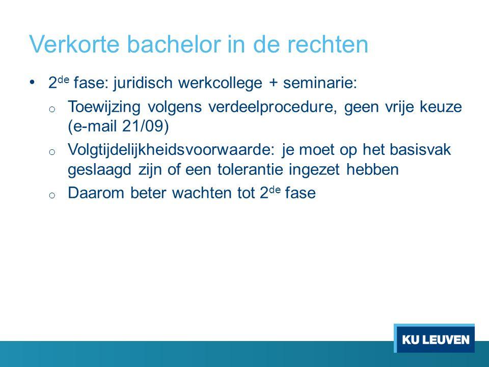 Verkorte bachelor in de rechten 2 de fase: juridisch werkcollege + seminarie: o Toewijzing volgens verdeelprocedure, geen vrije keuze (e-mail 21/09) o