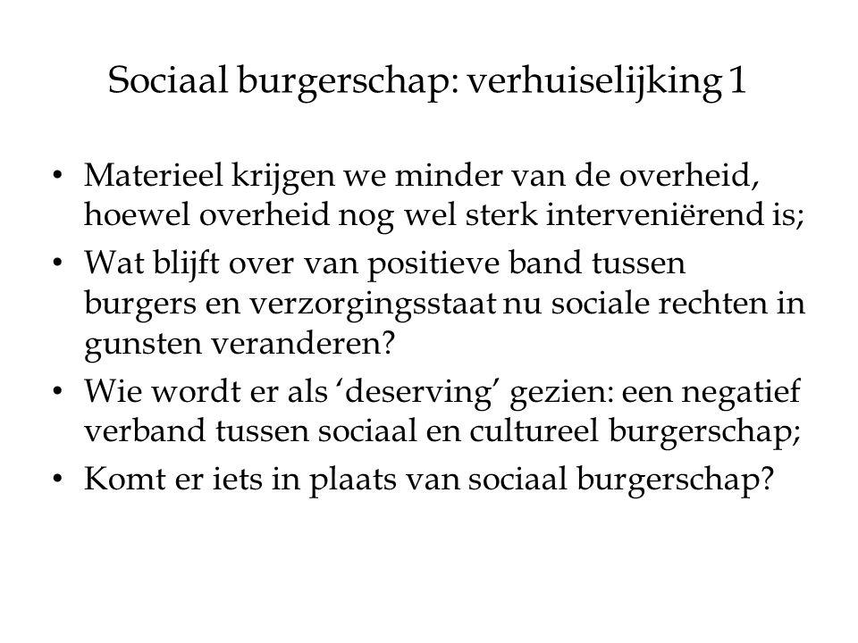 Sociaal burgerschap: verhuiselijking 1 Materieel krijgen we minder van de overheid, hoewel overheid nog wel sterk interveniërend is; Wat blijft over van positieve band tussen burgers en verzorgingsstaat nu sociale rechten in gunsten veranderen.