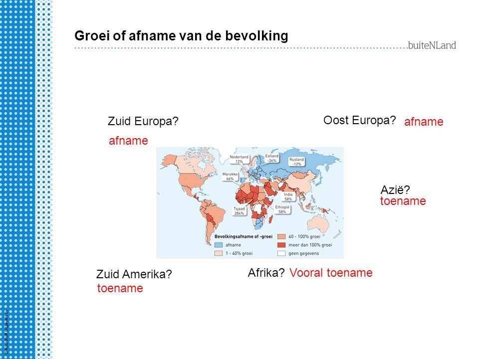 Groei of afname van de bevolking Oost Europa? afname Azië? toename Zuid Amerika? toename Afrika?Vooral toename Zuid Europa? afname