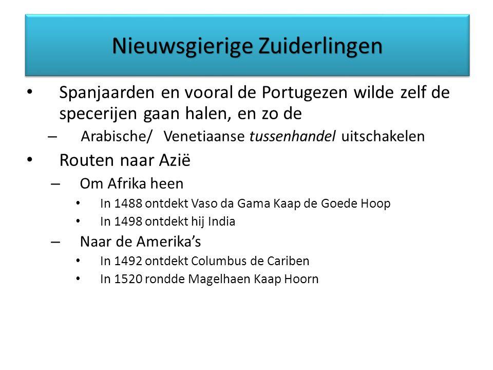 Nieuwsgierige Zuiderlingen Spanjaarden en vooral de Portugezen wilde zelf de specerijen gaan halen, en zo de – Arabische/ Venetiaanse tussenhandel uitschakelen Routen naar Azië – Om Afrika heen In 1488 ontdekt Vaso da Gama Kaap de Goede Hoop In 1498 ontdekt hij India – Naar de Amerika's In 1492 ontdekt Columbus de Cariben In 1520 rondde Magelhaen Kaap Hoorn