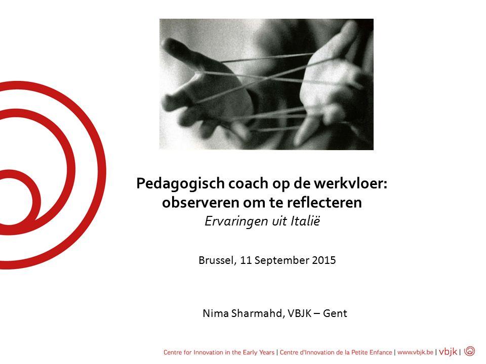 Pedagogisch coach op de werkvloer: observeren om te reflecteren Ervaringen uit Italië Brussel, 11 September 2015 Nima Sharmahd, VBJK – Gent