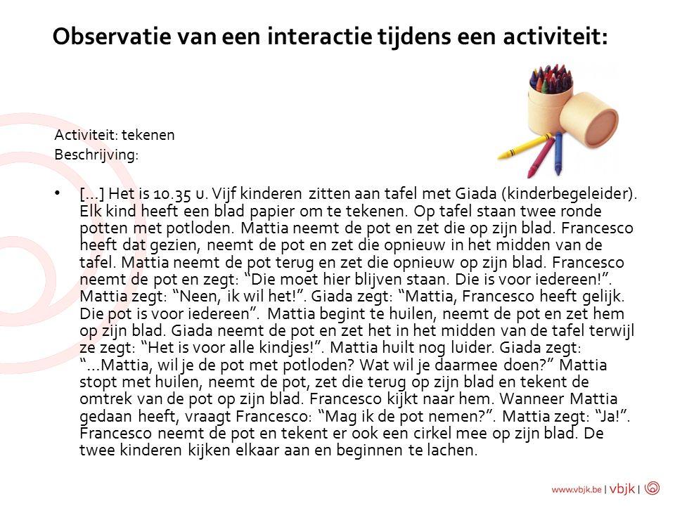 Observatie van een interactie tijdens een activiteit: Activiteit: tekenen Beschrijving: […] Het is 10.35 u.