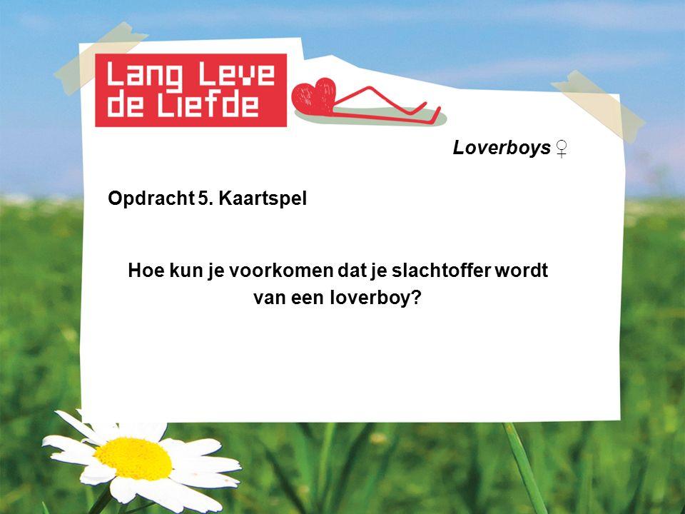 Loverboys ♀ Opdracht 5. Kaartspel Hoe kun je voorkomen dat je slachtoffer wordt van een loverboy?