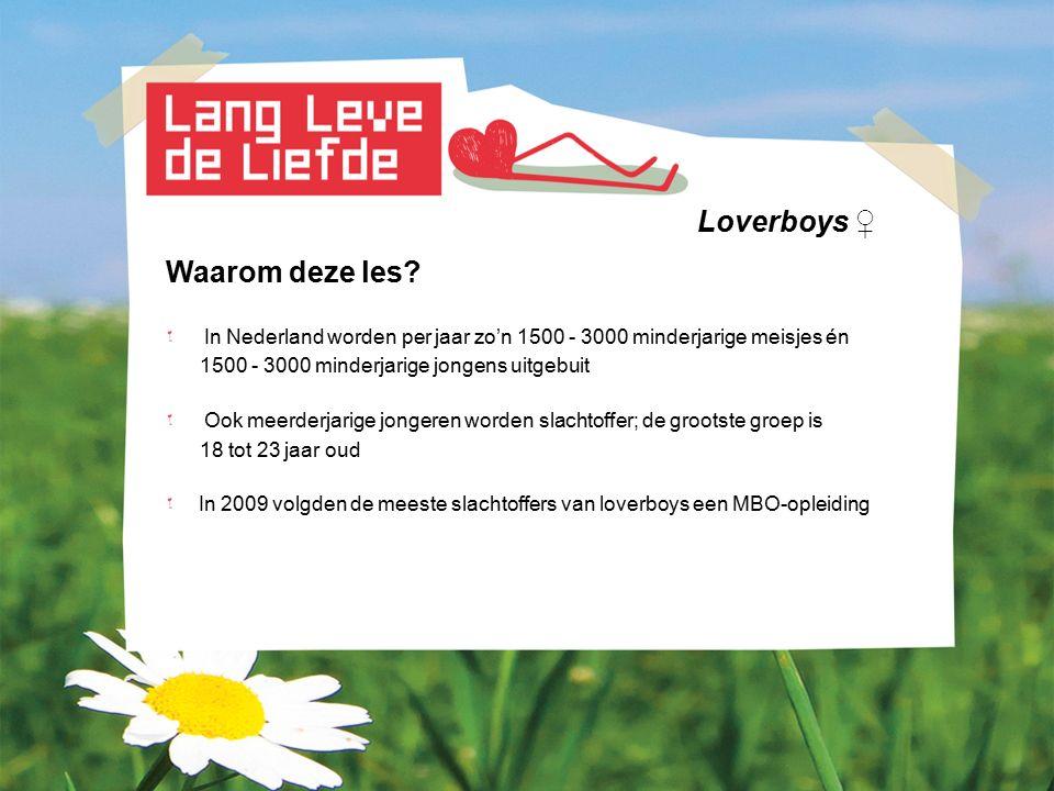 Loverboys ♀ Waarom deze les? In Nederland worden per jaar zo'n 1500 - 3000 minderjarige meisjes én 1500 - 3000 minderjarige jongens uitgebuit Ook meer