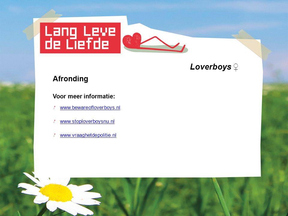 Loverboys ♀ Afronding Voor meer informatie: www.bewareofloverboys.nl www.stoploverboysnu.nl www.vraaghetdepolitie.nl