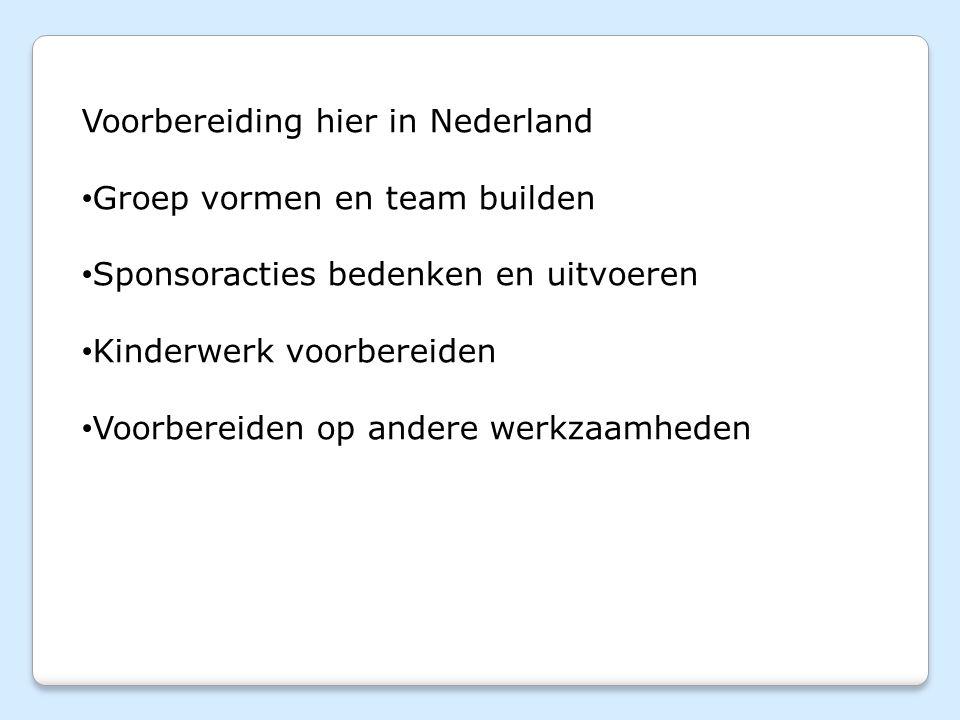 Voorbereiding hier in Nederland Groep vormen en team builden Sponsoracties bedenken en uitvoeren Kinderwerk voorbereiden Voorbereiden op andere werkzaamheden