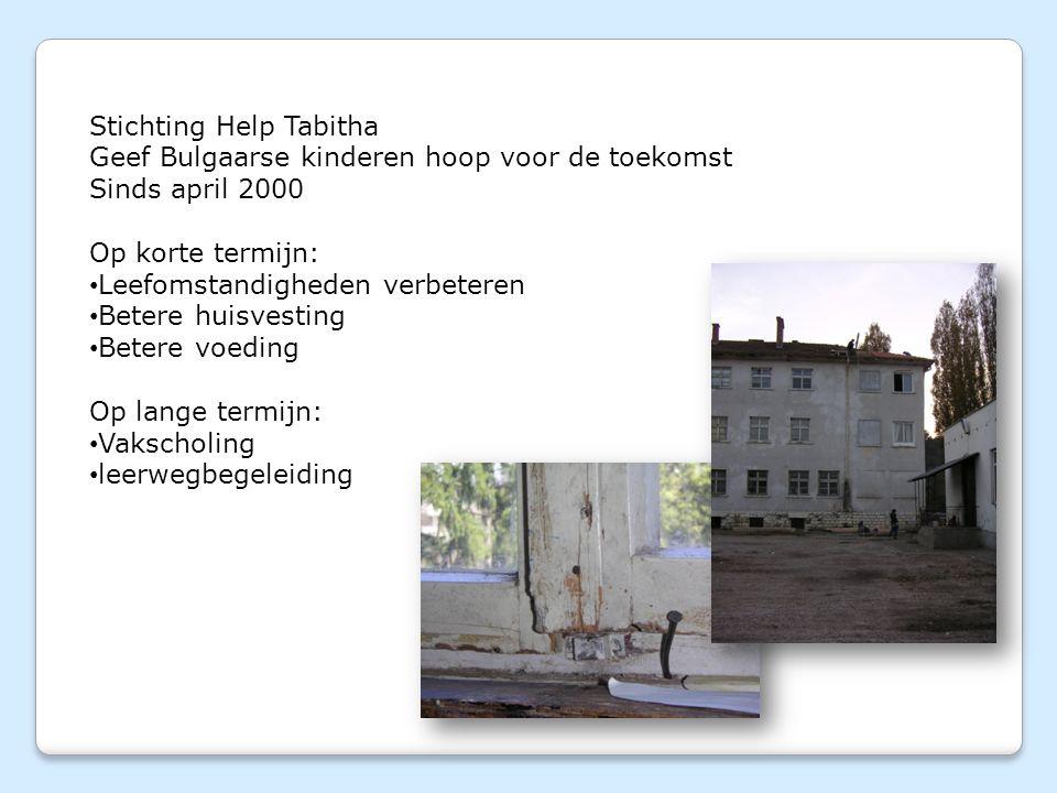 Stichting Help Tabitha Geef Bulgaarse kinderen hoop voor de toekomst Sinds april 2000 Op korte termijn: Leefomstandigheden verbeteren Betere huisvesting Betere voeding Op lange termijn: Vakscholing leerwegbegeleiding