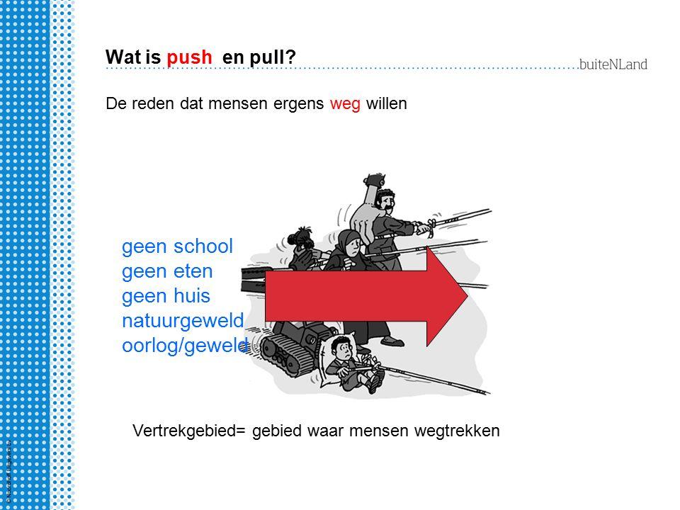 Wat is push en pull? De reden dat mensen ergens weg willen geen school geen eten geen huis natuurgeweld oorlog/geweld Vertrekgebied= gebied waar mense