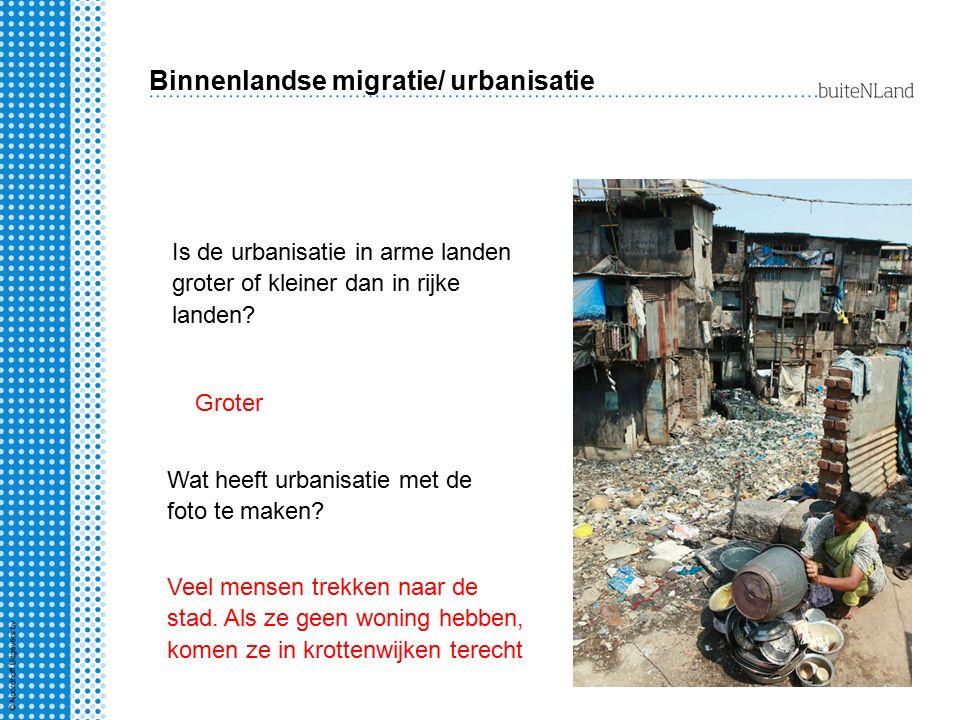 Binnenlandse migratie/ urbanisatie Is de urbanisatie in arme landen groter of kleiner dan in rijke landen? Groter Wat heeft urbanisatie met de foto te