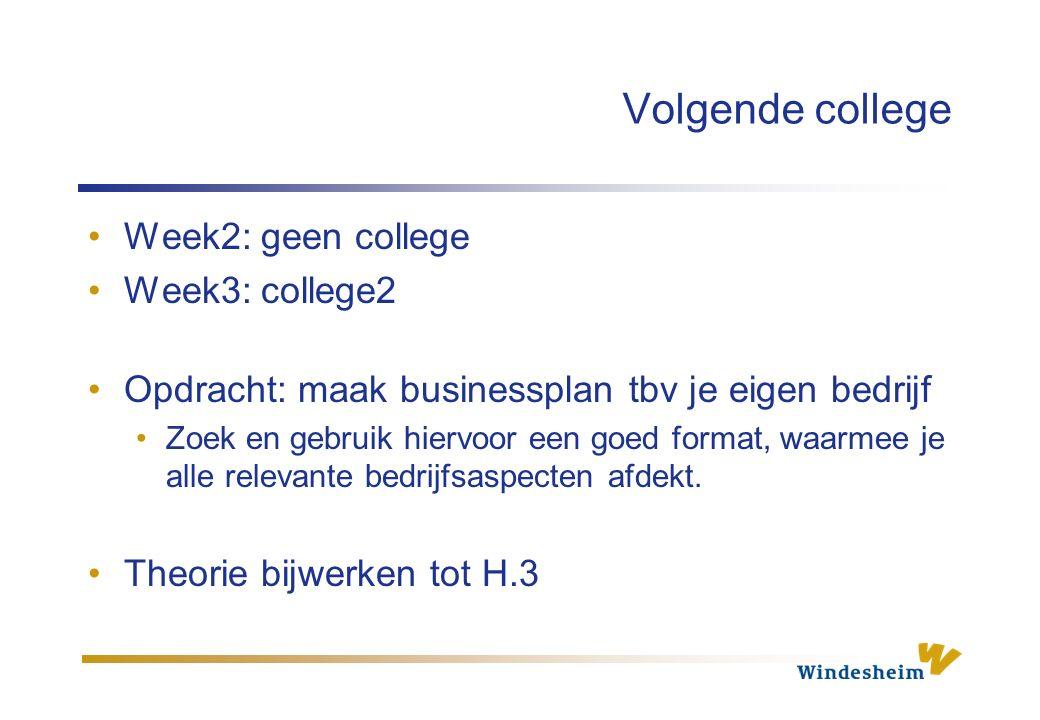 Volgende college Week2: geen college Week3: college2 Opdracht: maak businessplan tbv je eigen bedrijf Zoek en gebruik hiervoor een goed format, waarmee je alle relevante bedrijfsaspecten afdekt.