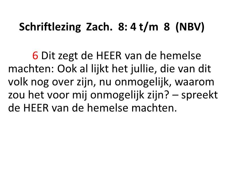 Schriftlezing Zach. 8: 4 t/m 8 (NBV) 6 Dit zegt de HEER van de hemelse machten: Ook al lijkt het jullie, die van dit volk nog over zijn, nu onmogelijk