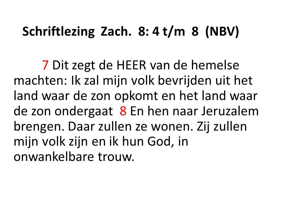 Schriftlezing Zach. 8: 4 t/m 8 (NBV) 7 Dit zegt de HEER van de hemelse machten: Ik zal mijn volk bevrijden uit het land waar de zon opkomt en het land