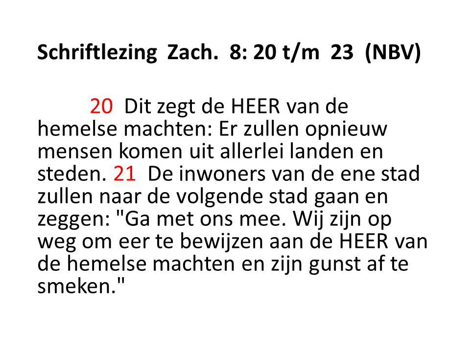 Schriftlezing Zach. 8: 20 t/m 23 (NBV) 20 Dit zegt de HEER van de hemelse machten: Er zullen opnieuw mensen komen uit allerlei landen en steden. 21 De