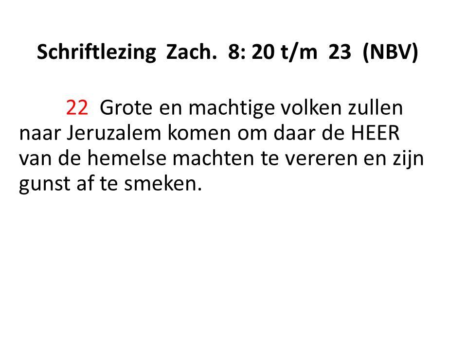 Schriftlezing Zach. 8: 20 t/m 23 (NBV) 22 Grote en machtige volken zullen naar Jeruzalem komen om daar de HEER van de hemelse machten te vereren en zi
