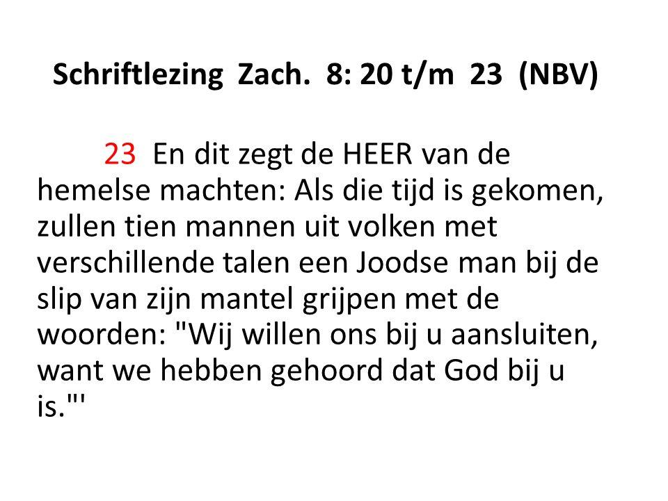 Schriftlezing Zach. 8: 20 t/m 23 (NBV) 23 En dit zegt de HEER van de hemelse machten: Als die tijd is gekomen, zullen tien mannen uit volken met versc