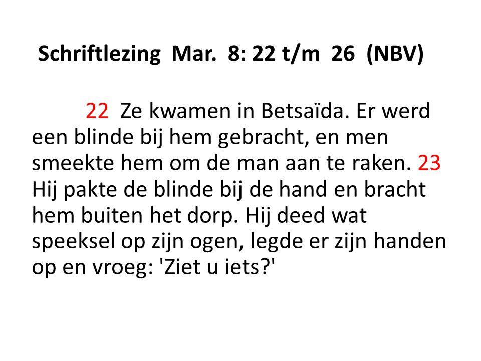 Schriftlezing Mar. 8: 22 t/m 26 (NBV) 22 Ze kwamen in Betsaïda. Er werd een blinde bij hem gebracht, en men smeekte hem om de man aan te raken. 23 Hij