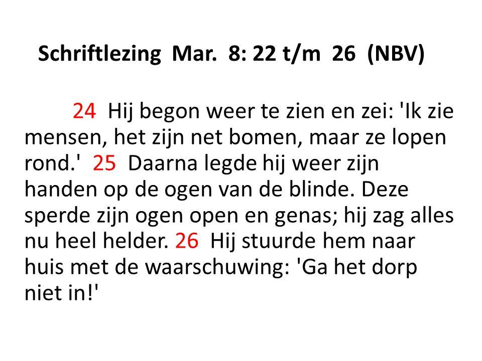 Schriftlezing Mar. 8: 22 t/m 26 (NBV) 24 Hij begon weer te zien en zei: 'Ik zie mensen, het zijn net bomen, maar ze lopen rond.' 25 Daarna legde hij w