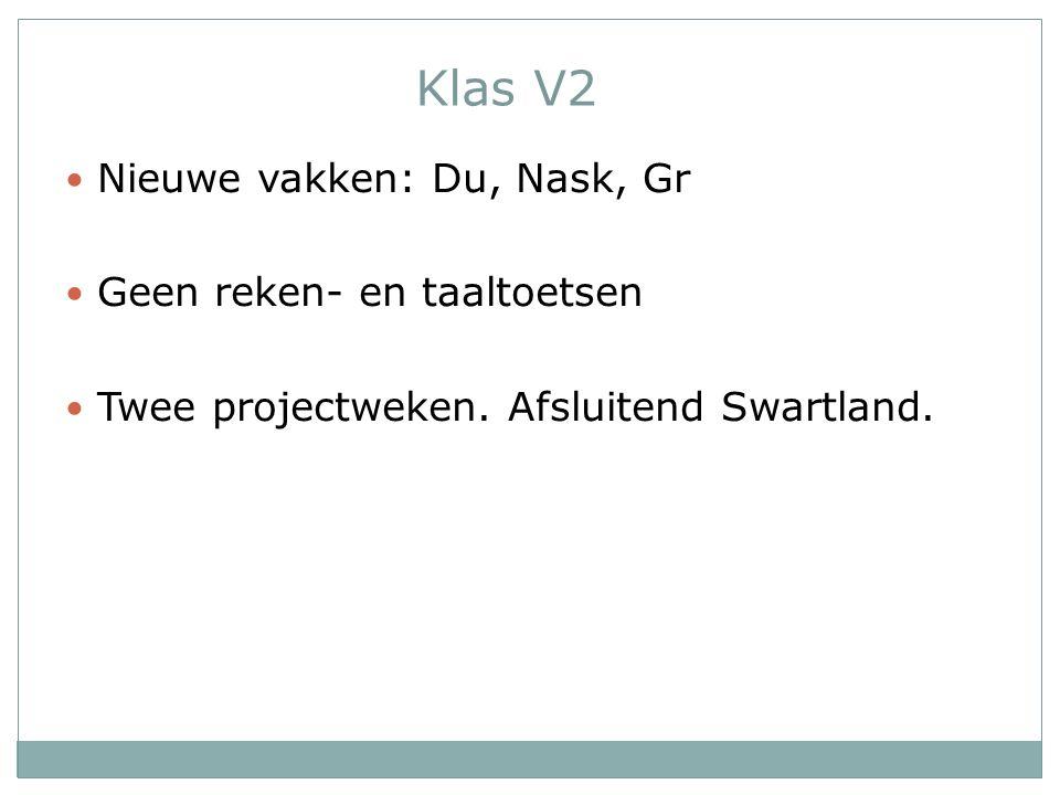 Klas V2 Nieuwe vakken: Du, Nask, Gr Geen reken- en taaltoetsen Twee projectweken. Afsluitend Swartland.