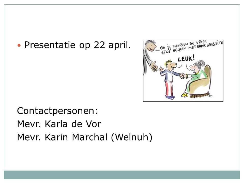 Presentatie op 22 april. Contactpersonen: Mevr. Karla de Vor Mevr. Karin Marchal (Welnuh)
