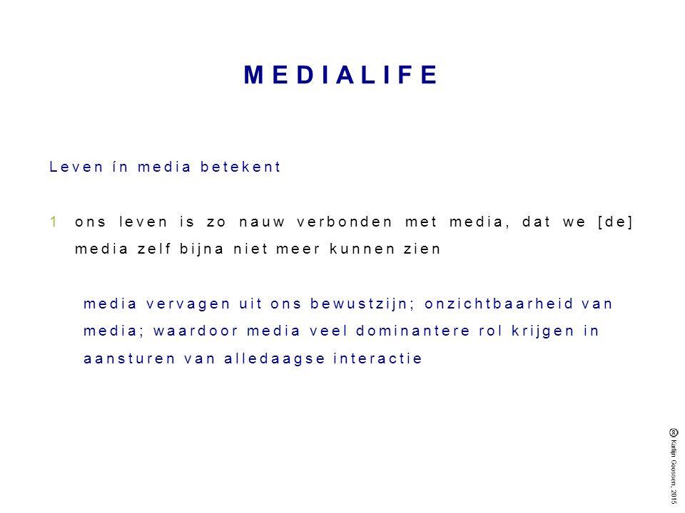 MEDIALIFE Leven ín media betekent 1ons leven is zo nauw verbonden met media, dat we [de] media zelf bijna niet meer kunnen zien media vervagen uit ons bewustzijn; onzichtbaarheid van media; waardoor media veel dominantere rol krijgen in aansturen van alledaagse interactie Karlijn Goossen, 2015