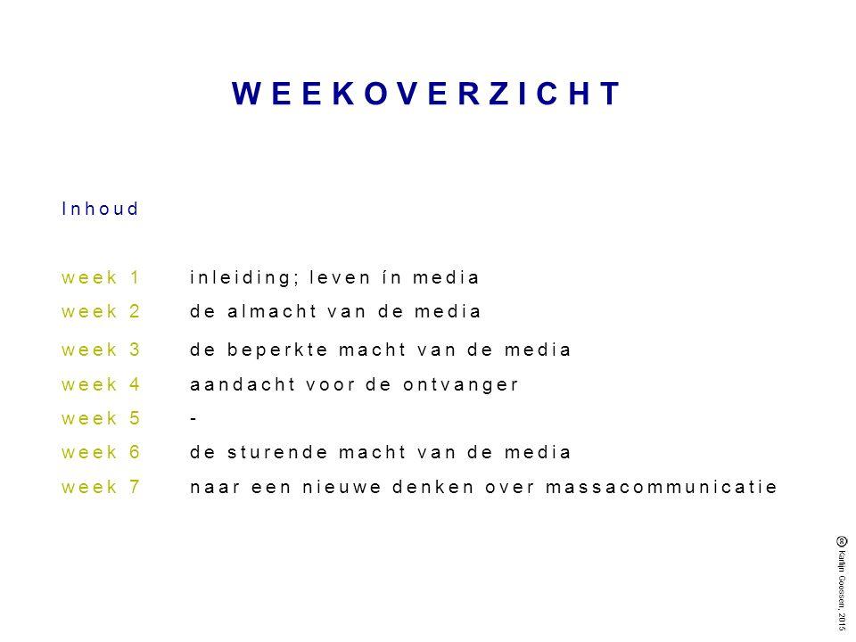 WEEKOVERZICHT Inhoud week 1inleiding; leven ín media week 2de almacht van de media week 3de beperkte macht van de media week 4 aandacht voor de ontvanger week 5 - week 6 de sturende macht van de media week 7 naar een nieuwe denken over massacommunicatie Karlijn Goossen, 2015