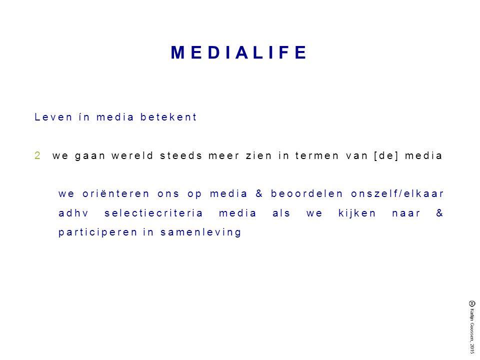 MEDIALIFE Leven ín media betekent 2we gaan wereld steeds meer zien in termen van [de] media we oriënteren ons op media & beoordelen onszelf/elkaar adhv selectiecriteria media als we kijken naar & participeren in samenleving Karlijn Goossen, 2015