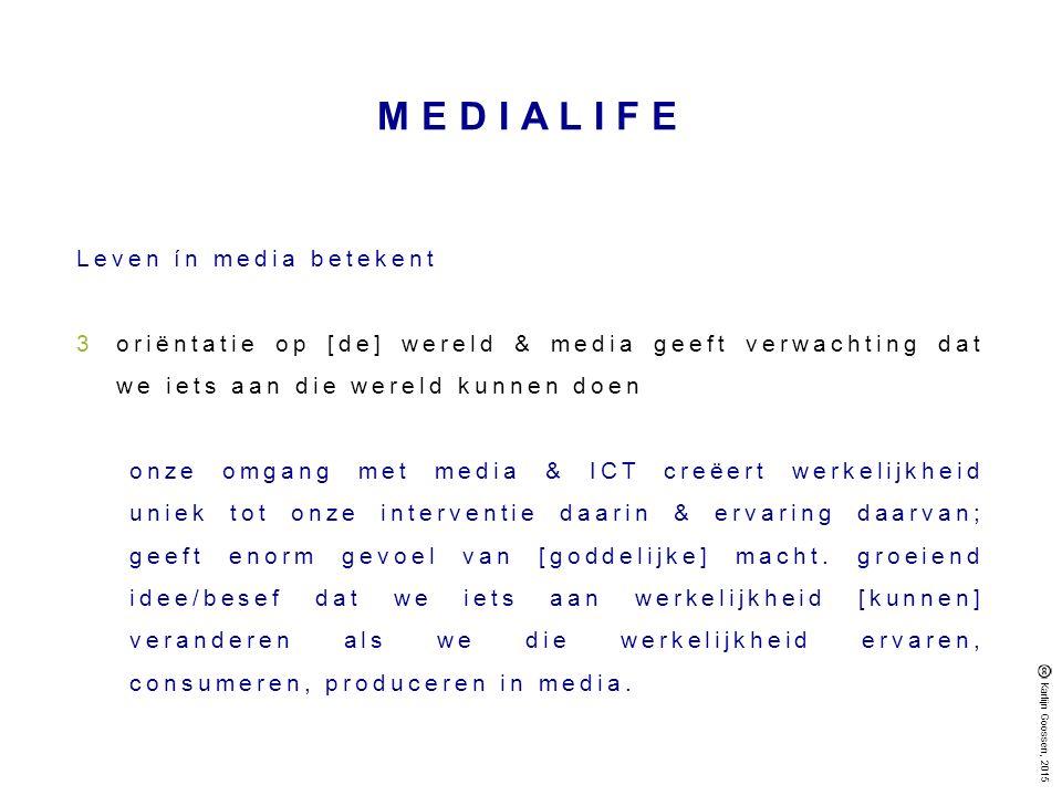 MEDIALIFE Leven ín media betekent 3oriëntatie op [de] wereld & media geeft verwachting dat we iets aan die wereld kunnen doen onze omgang met media & ICT creëert werkelijkheid uniek tot onze interventie daarin & ervaring daarvan; geeft enorm gevoel van [goddelijke] macht.